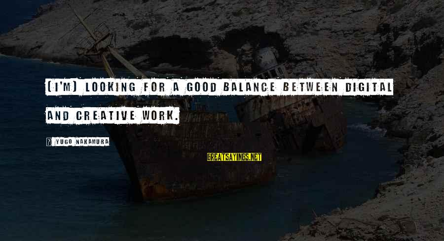 Good Looking Sayings By Yugo Nakamura: [I'm] looking for a good balance between digital and creative work.