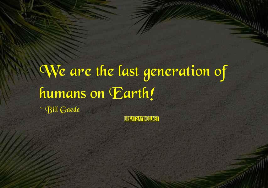 Good Luck For Exams Sayings By Bill Gaede: We are the last generation of humans on Earth!