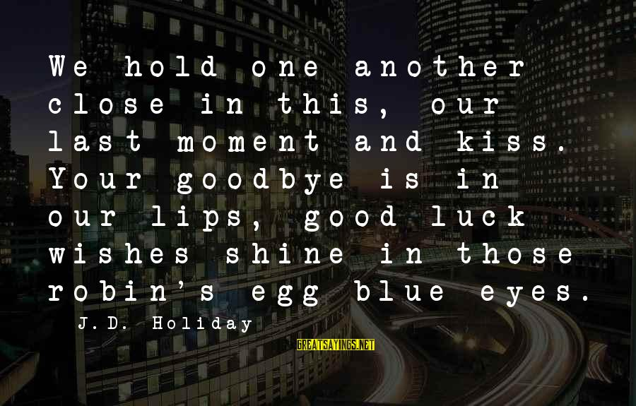 Good Luck Wishes And Sayings By J.D. Holiday: We hold one another close in this, our last moment and kiss. Your goodbye is
