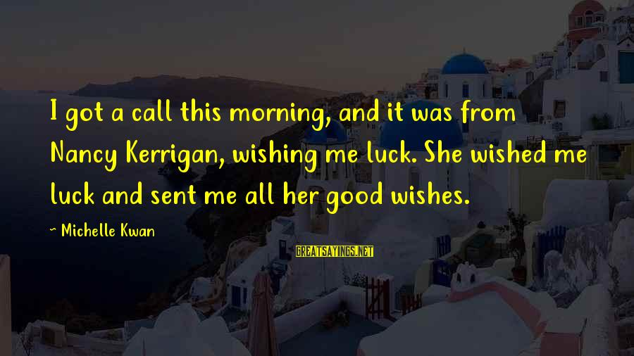 Good Luck Wishes And Sayings By Michelle Kwan: I got a call this morning, and it was from Nancy Kerrigan, wishing me luck.