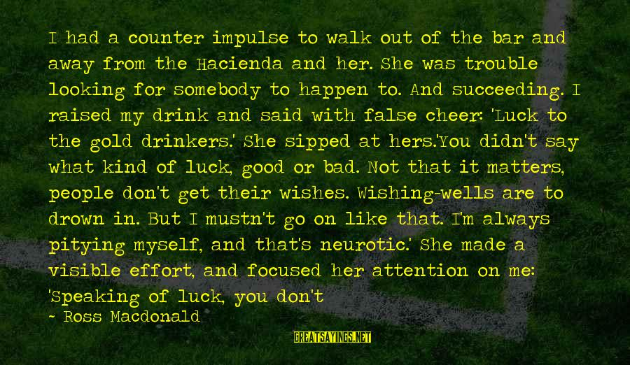 Good Luck Wishes And Sayings By Ross Macdonald: I had a counter impulse to walk out of the bar and away from the