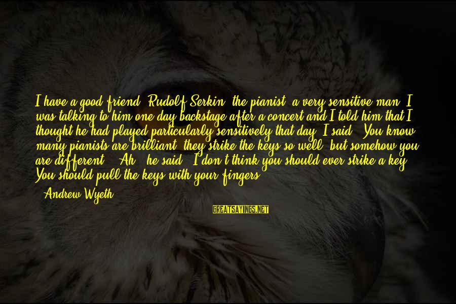 Good Man Friend Sayings By Andrew Wyeth: I have a good friend, Rudolf Serkin, the pianist, a very sensitive man. I was
