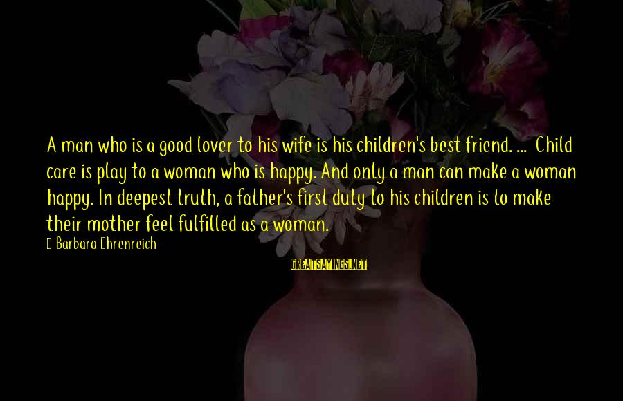 Good Man Friend Sayings By Barbara Ehrenreich: A man who is a good lover to his wife is his children's best friend.
