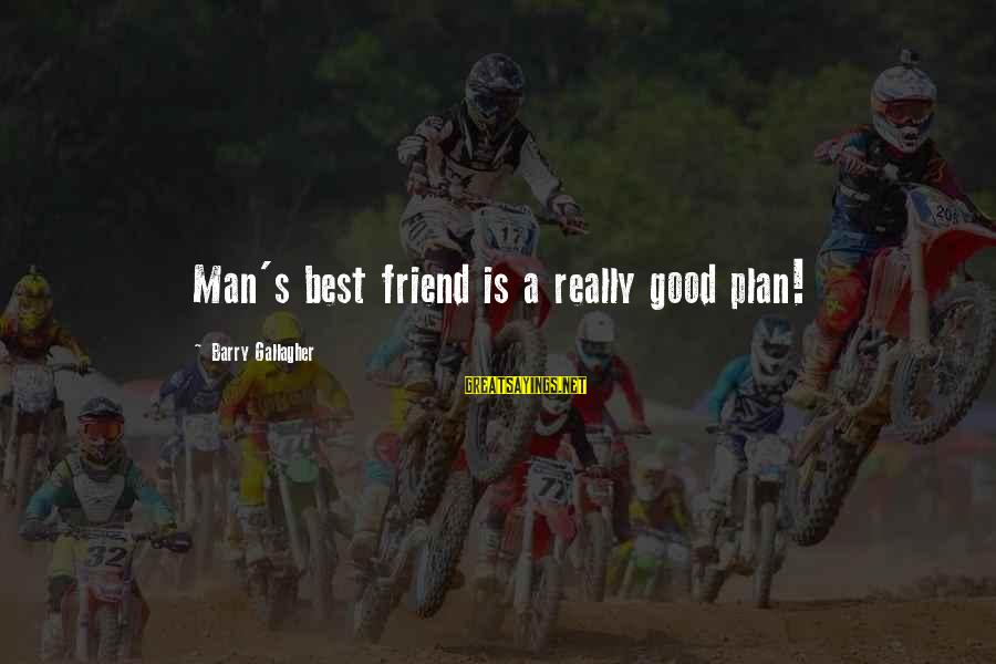 Good Man Friend Sayings By Barry Gallagher: Man's best friend is a really good plan!
