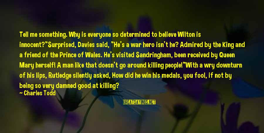 """Good Man Friend Sayings By Charles Todd: Tell me something. Why is everyone so determined to believe Wilton is innocent?""""Surprised, Davies said,"""