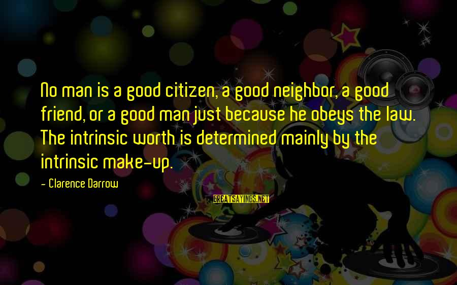Good Man Friend Sayings By Clarence Darrow: No man is a good citizen, a good neighbor, a good friend, or a good