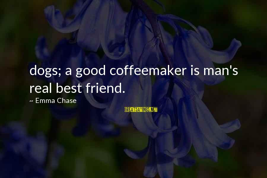 Good Man Friend Sayings By Emma Chase: dogs; a good coffeemaker is man's real best friend.