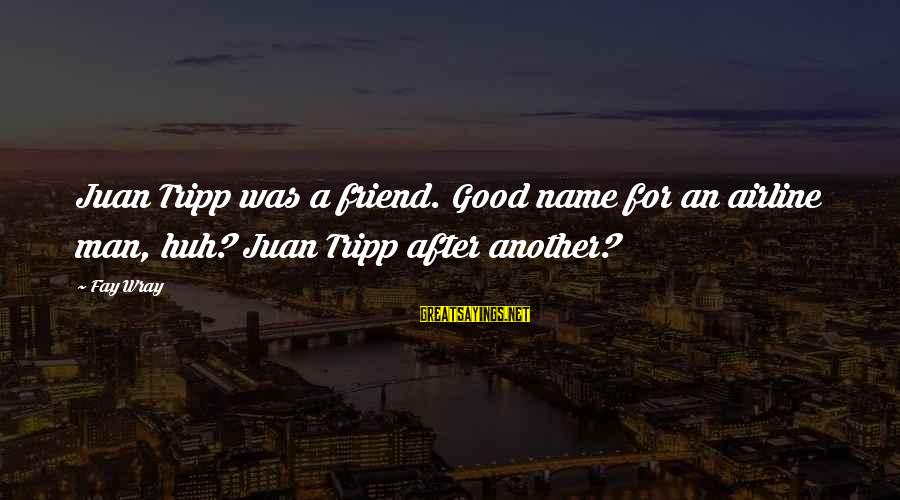 Good Man Friend Sayings By Fay Wray: Juan Tripp was a friend. Good name for an airline man, huh? Juan Tripp after