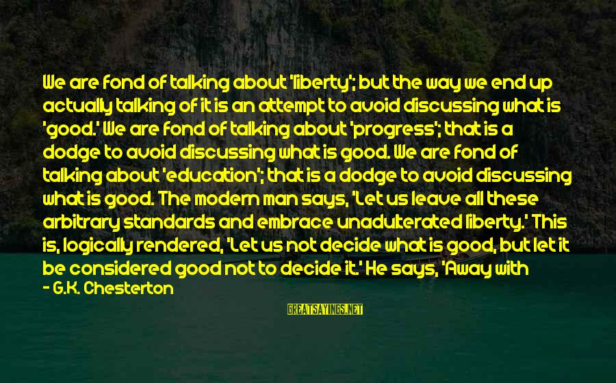 Good Man Friend Sayings By G.K. Chesterton: We are fond of talking about 'liberty'; but the way we end up actually talking