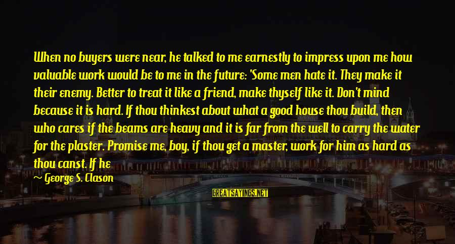 Good Man Friend Sayings By George S. Clason: When no buyers were near, he talked to me earnestly to impress upon me how