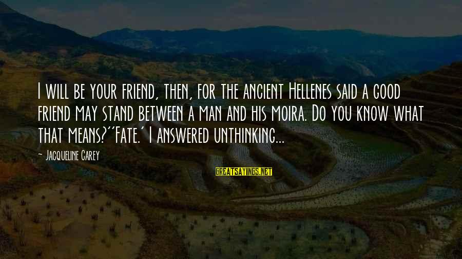 Good Man Friend Sayings By Jacqueline Carey: I will be your friend, then, for the ancient Hellenes said a good friend may