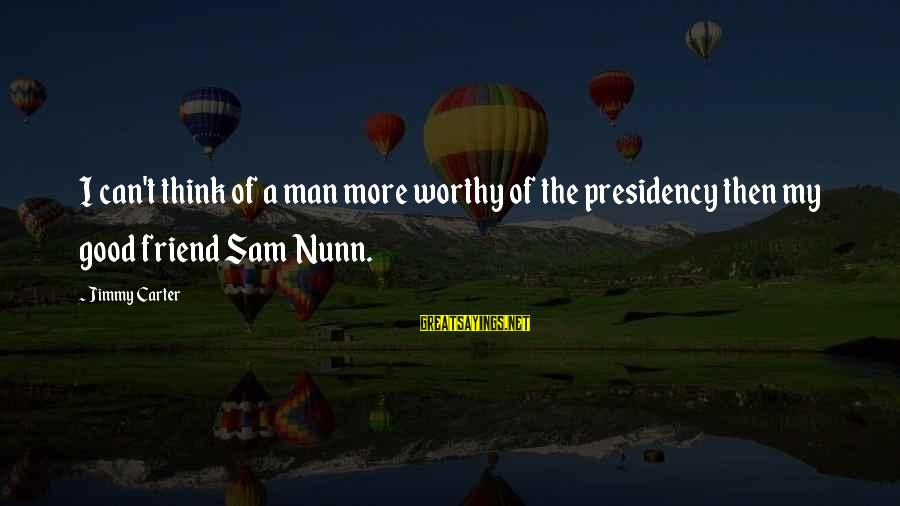 Good Man Friend Sayings By Jimmy Carter: I can't think of a man more worthy of the presidency then my good friend
