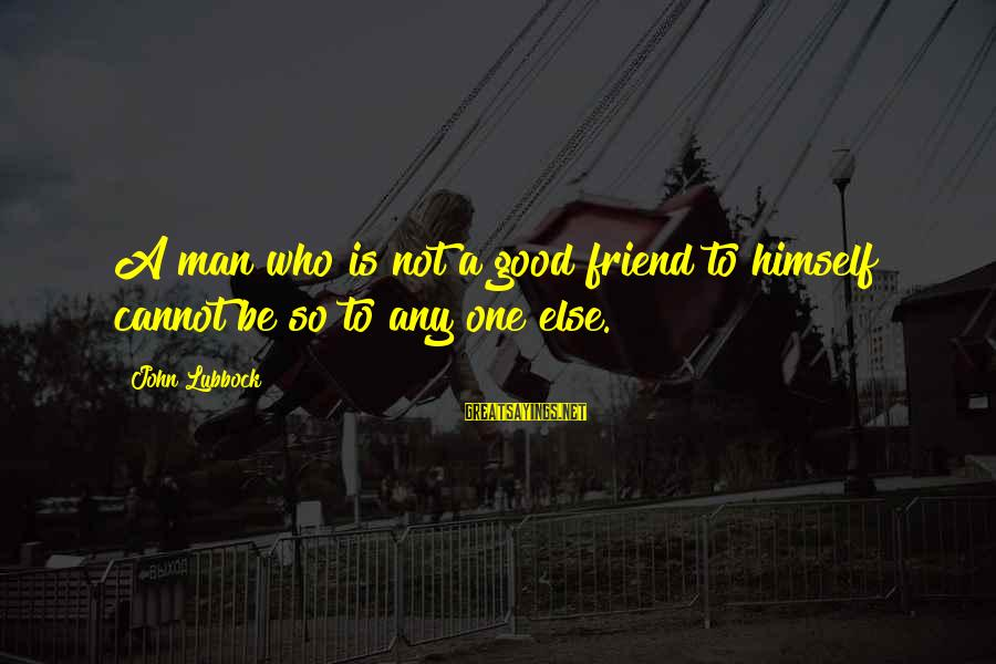 Good Man Friend Sayings By John Lubbock: A man who is not a good friend to himself cannot be so to any