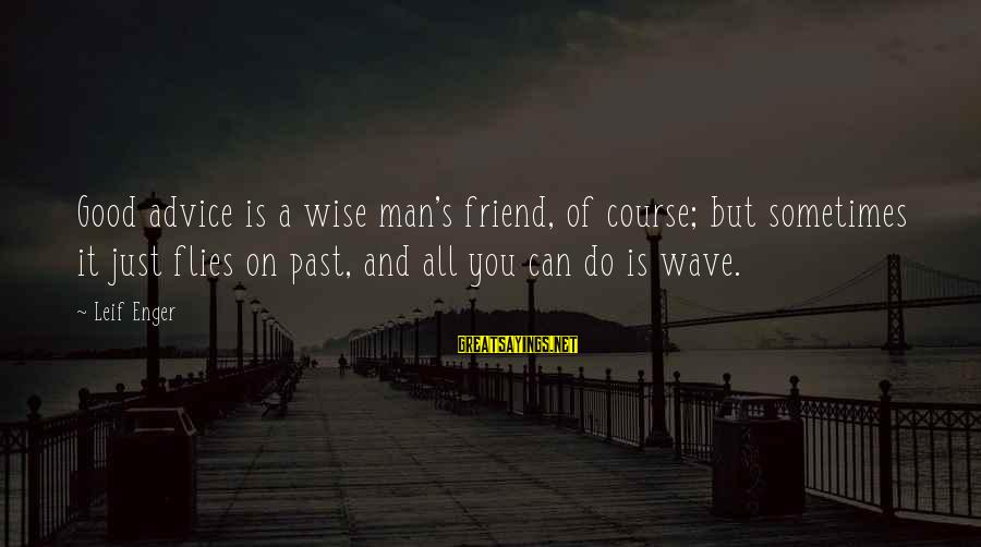 Good Man Friend Sayings By Leif Enger: Good advice is a wise man's friend, of course; but sometimes it just flies on