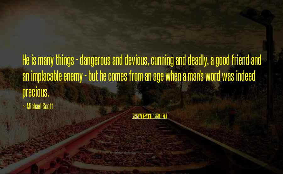 Good Man Friend Sayings By Michael Scott: He is many things - dangerous and devious, cunning and deadly, a good friend and