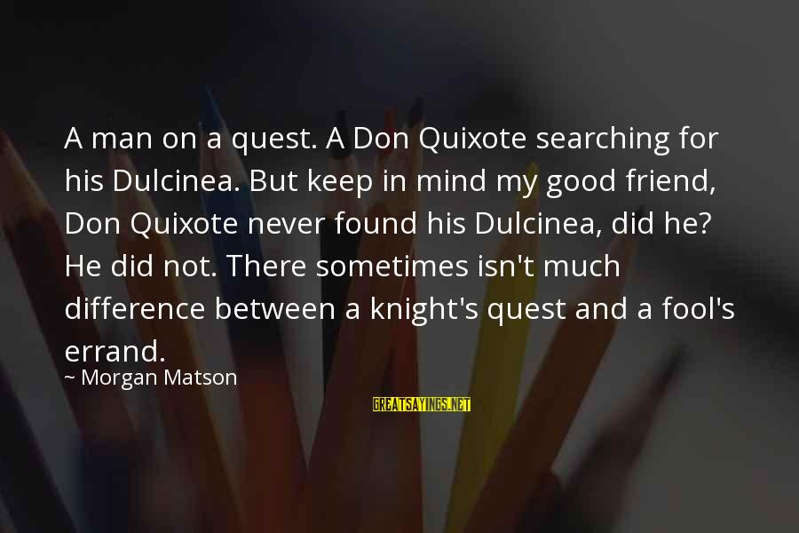 Good Man Friend Sayings By Morgan Matson: A man on a quest. A Don Quixote searching for his Dulcinea. But keep in
