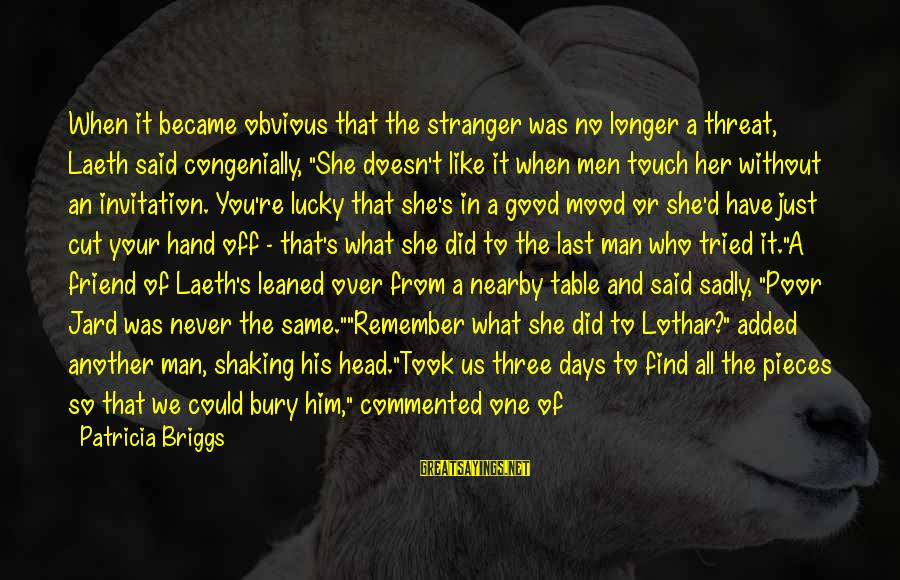 Good Man Friend Sayings By Patricia Briggs: When it became obvious that the stranger was no longer a threat, Laeth said congenially,