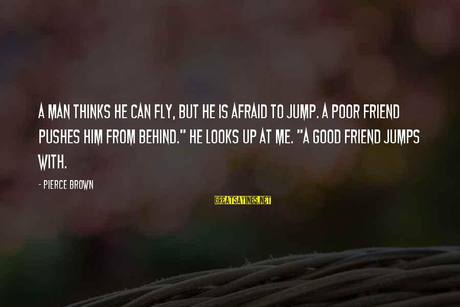 Good Man Friend Sayings By Pierce Brown: A man thinks he can fly, but he is afraid to jump. A poor friend