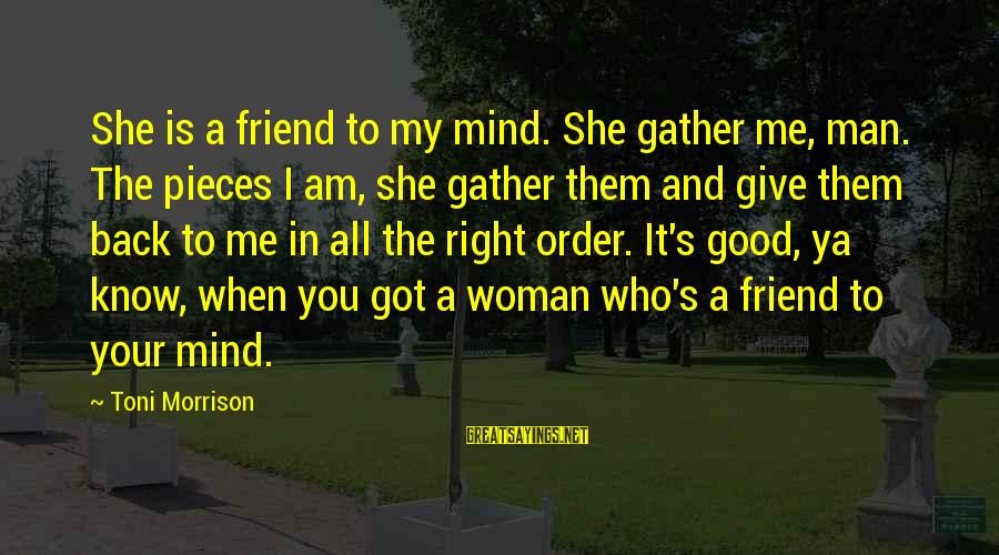 Good Man Friend Sayings By Toni Morrison: She is a friend to my mind. She gather me, man. The pieces I am,