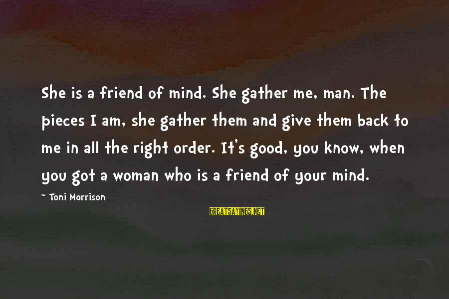 Good Man Friend Sayings By Toni Morrison: She is a friend of mind. She gather me, man. The pieces I am, she