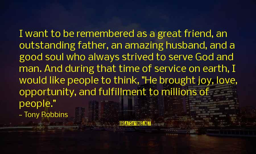 Good Man Friend Sayings By Tony Robbins: I want to be remembered as a great friend, an outstanding father, an amazing husband,