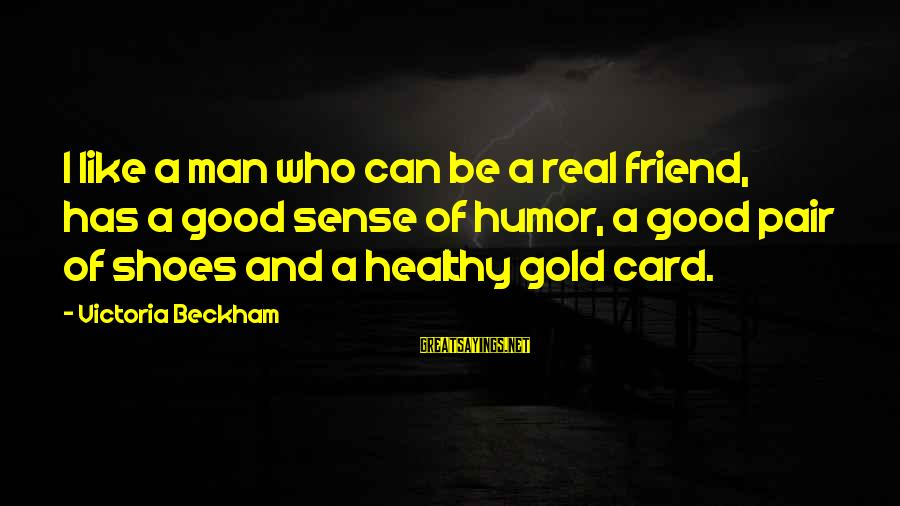 Good Man Friend Sayings By Victoria Beckham: I like a man who can be a real friend, has a good sense of