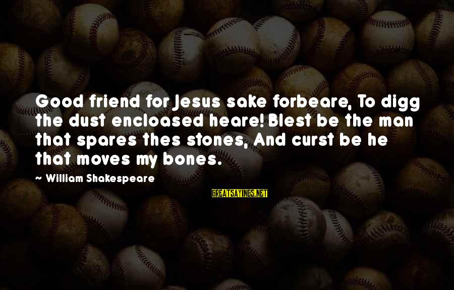 Good Man Friend Sayings By William Shakespeare: Good friend for Jesus sake forbeare, To digg the dust encloased heare! Blest be the
