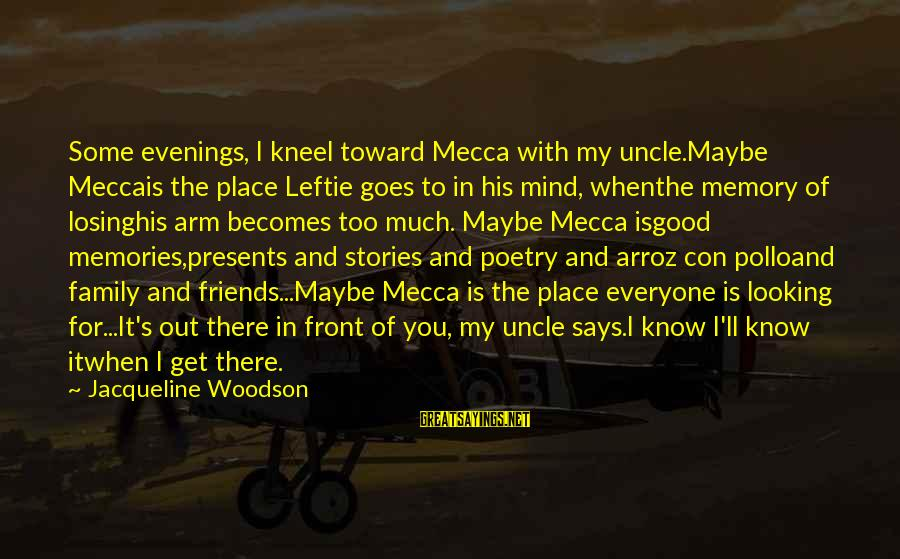 Good Memories With Friends Sayings By Jacqueline Woodson: Some evenings, I kneel toward Mecca with my uncle.Maybe Meccais the place Leftie goes to