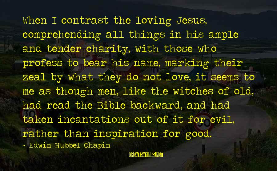 Good Men And Love Sayings By Edwin Hubbel Chapin: When I contrast the loving Jesus, comprehending all things in his ample and tender charity,