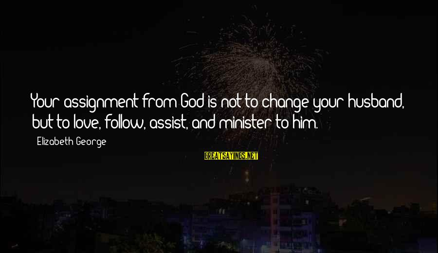 Good Men And Love Sayings By Elizabeth George: Your assignment from God is not to change your husband, but to love, follow, assist,
