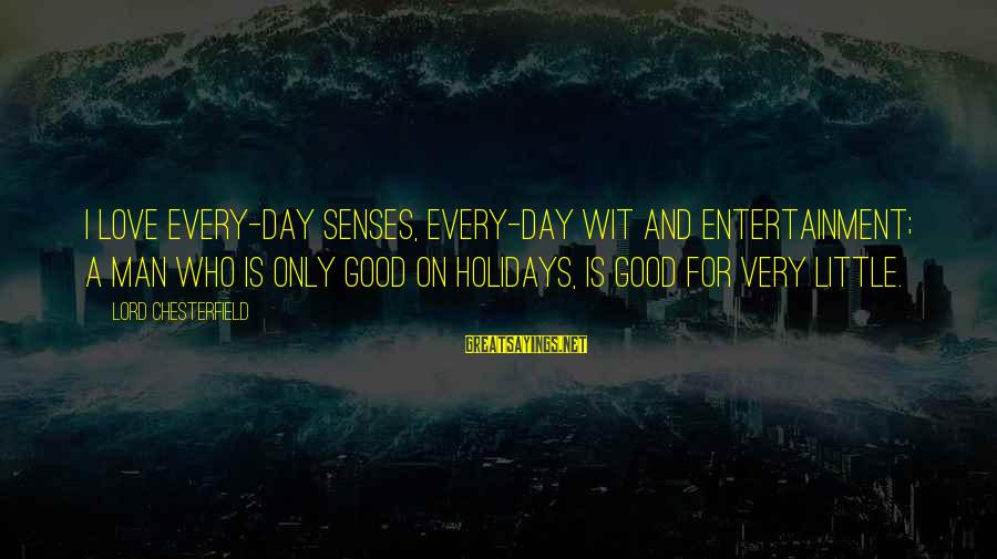 Good Men And Love Sayings By Lord Chesterfield: I love every-day senses, every-day wit and entertainment; a man who is only good on