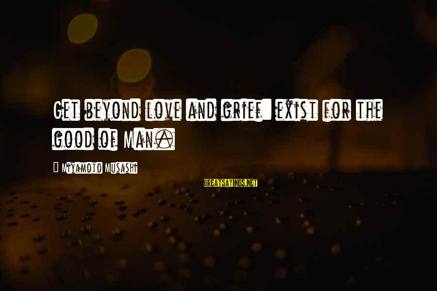 Good Men And Love Sayings By Miyamoto Musashi: Get beyond love and grief: exist for the good of Man.