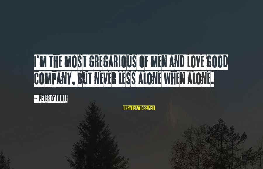 Good Men And Love Sayings By Peter O'Toole: I'm the most gregarious of men and love good company, but never less alone when