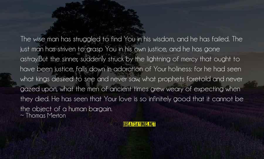 Good Men And Love Sayings By Thomas Merton: The wise man has struggled to find You in his wisdom, and he has failed.