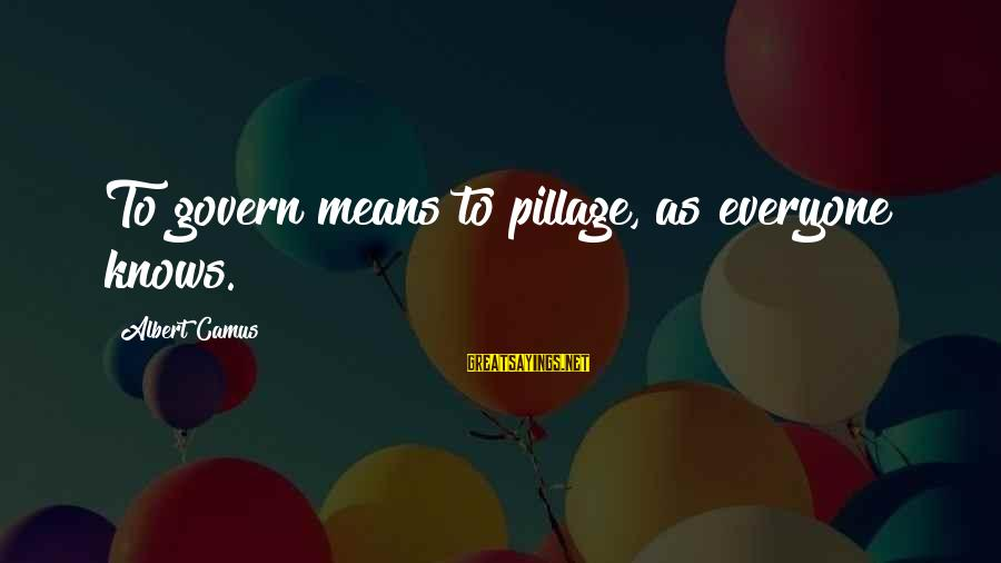 Good Morning My Dear Friend Sayings By Albert Camus: To govern means to pillage, as everyone knows.