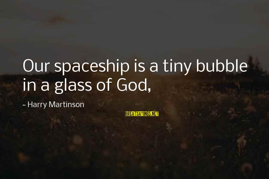 Good Morning My Dear Friend Sayings By Harry Martinson: Our spaceship is a tiny bubble in a glass of God,