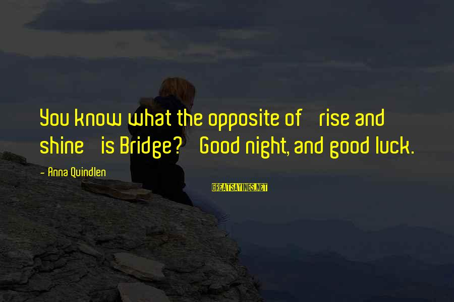Good Night And Good Luck Sayings By Anna Quindlen: You know what the opposite of 'rise and shine' is Bridge? 'Good night, and good