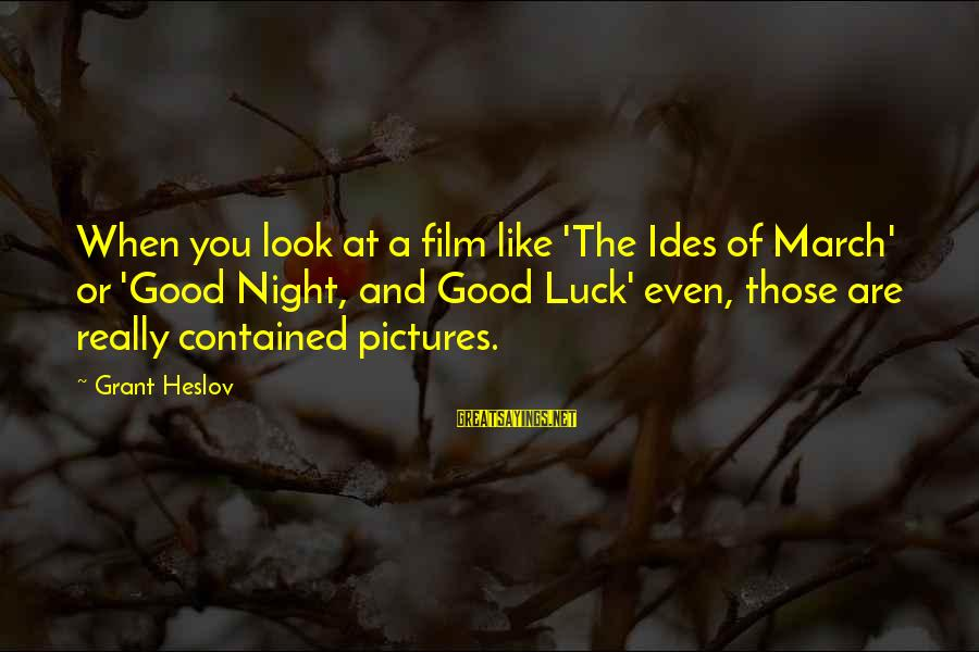 Good Night And Good Luck Sayings By Grant Heslov: When you look at a film like 'The Ides of March' or 'Good Night, and