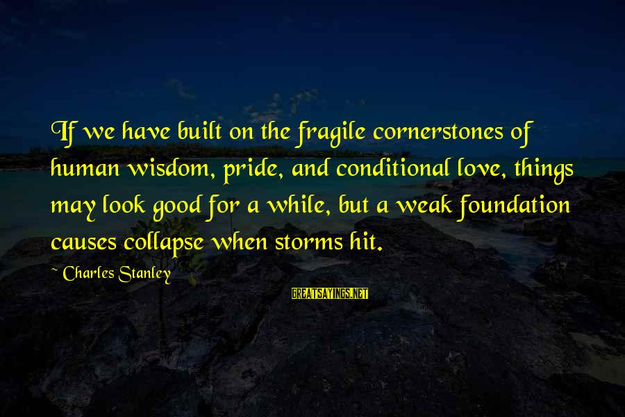 Good Night Blessings Sayings By Charles Stanley: If we have built on the fragile cornerstones of human wisdom, pride, and conditional love,