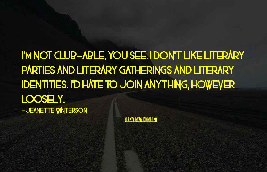 Good Night Sweet Dreams Love Sayings By Jeanette Winterson: I'm not club-able, you see. I don't like literary parties and literary gatherings and literary