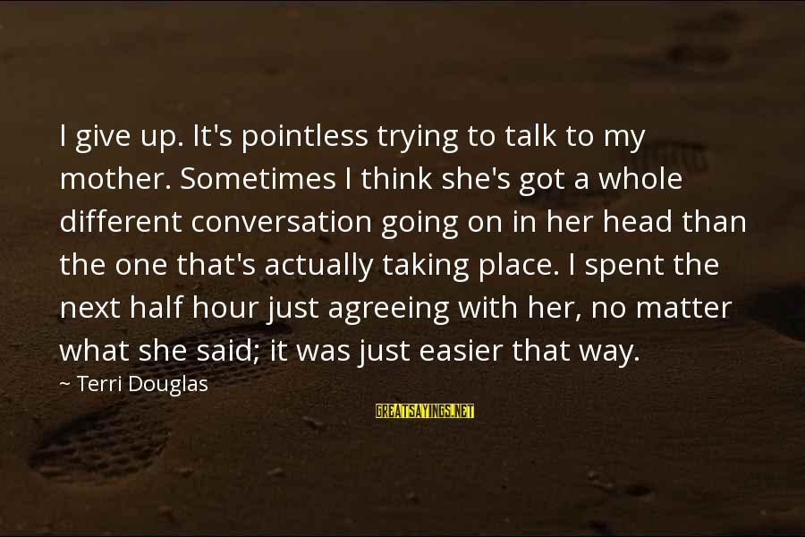 Good Night Sweet Dreams Love Sayings By Terri Douglas: I give up. It's pointless trying to talk to my mother. Sometimes I think she's