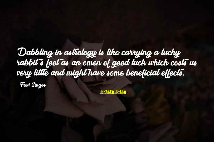 Good Omen Sayings By Fred Singer: Dabbling in astrology is like carrying a lucky rabbit's foot as an omen of good