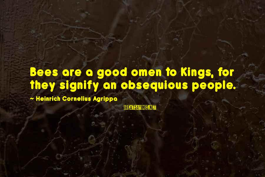 Good Omen Sayings By Heinrich Cornelius Agrippa: Bees are a good omen to Kings, for they signify an obsequious people.