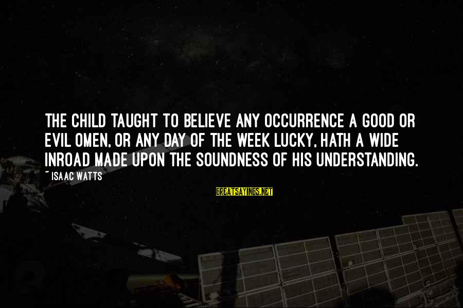 Good Omen Sayings By Isaac Watts: The child taught to believe any occurrence a good or evil omen, or any day