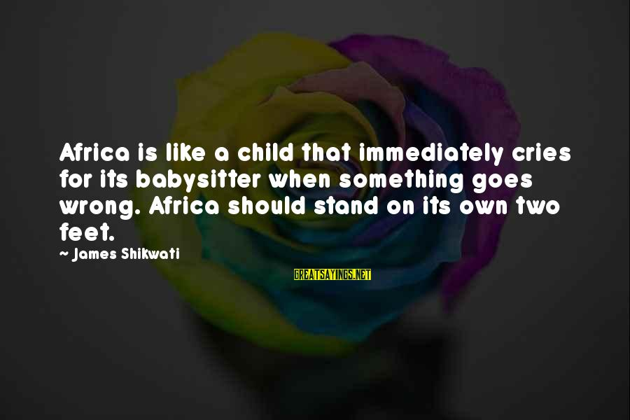 Good Short Trust Sayings By James Shikwati: Africa is like a child that immediately cries for its babysitter when something goes wrong.