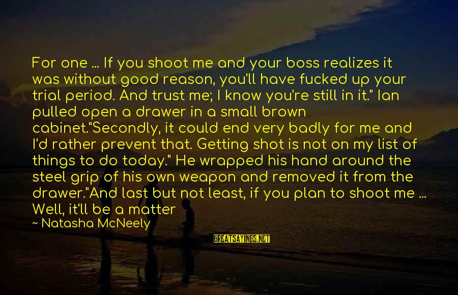 Good Short Trust Sayings By Natasha McNeely: For one ... If you shoot me and your boss realizes it was without good