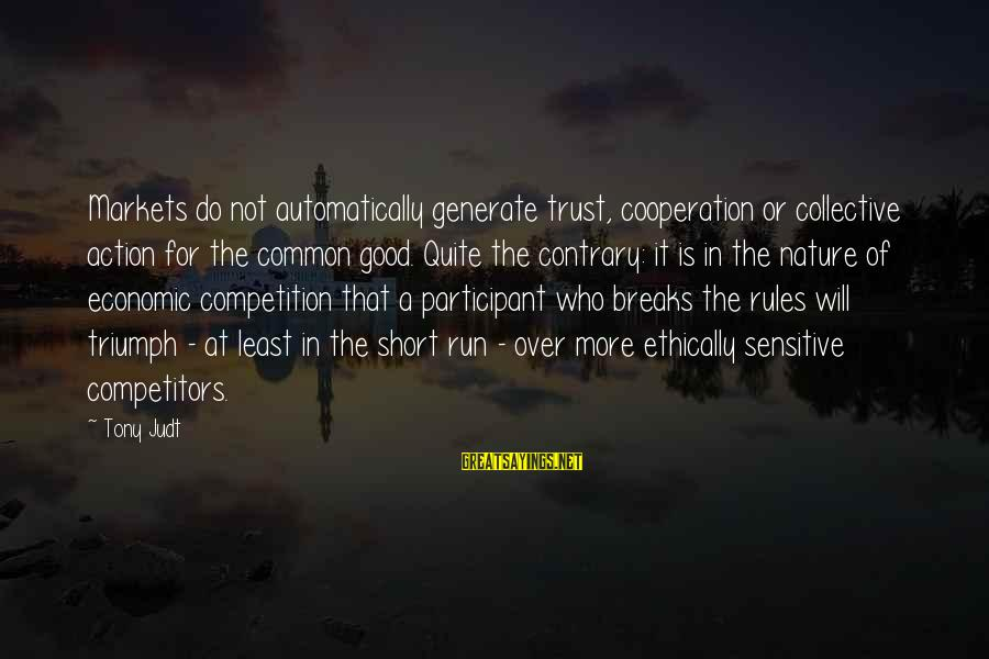 Good Short Trust Sayings By Tony Judt: Markets do not automatically generate trust, cooperation or collective action for the common good. Quite