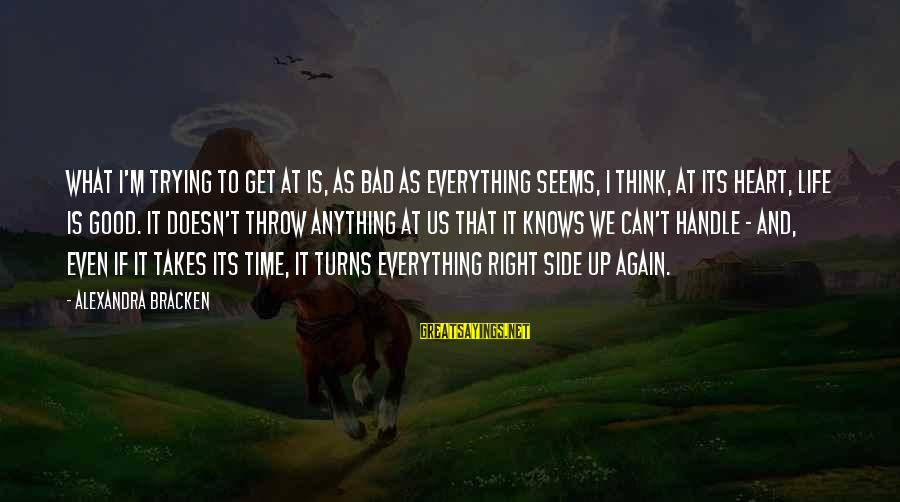 Good Side Vs Bad Side Sayings By Alexandra Bracken: What I'm trying to get at is, as bad as everything seems, I think, at