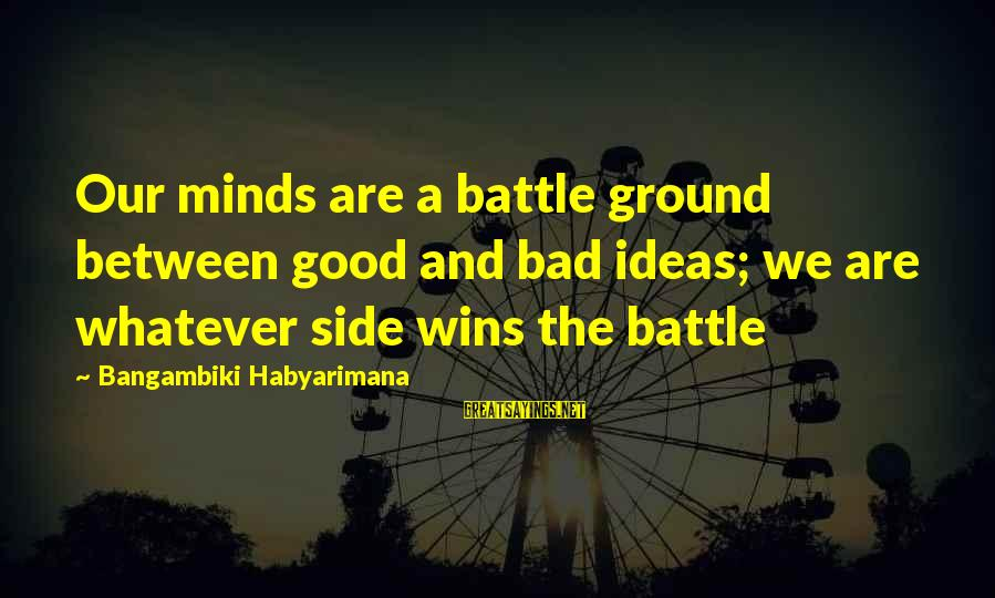 Good Side Vs Bad Side Sayings By Bangambiki Habyarimana: Our minds are a battle ground between good and bad ideas; we are whatever side