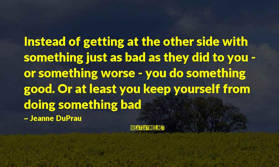 Good Side Vs Bad Side Sayings By Jeanne DuPrau: Instead of getting at the other side with something just as bad as they did